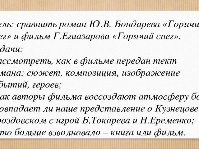 Цель: сравнить роман Ю.В. Бондарева «Горячий снег» и фильм Г.Егиазарова «Горя...