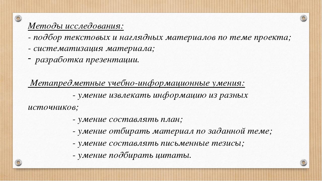 Методы исследования: - подбор текстовых и наглядных материалов по теме проект...