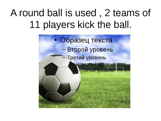 A round ball is used , 2 teams of 11 players kick the ball.