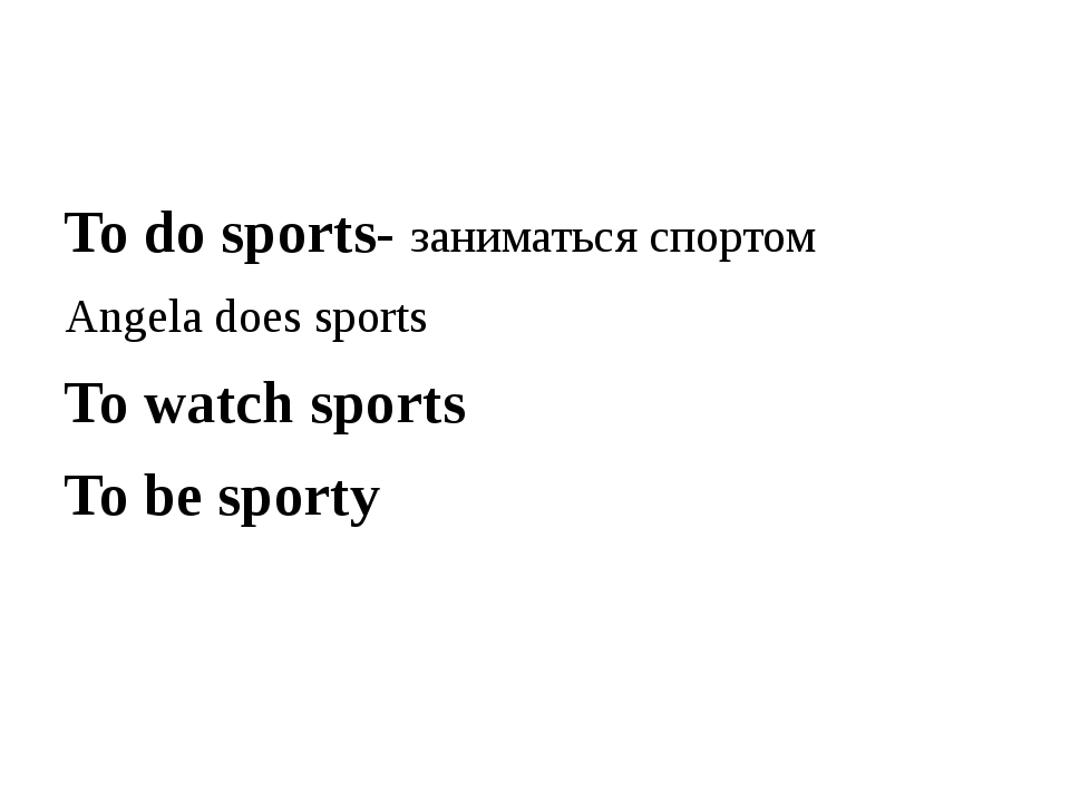 To do sports- заниматься спортом Angela does sports To watch sports To be sp...