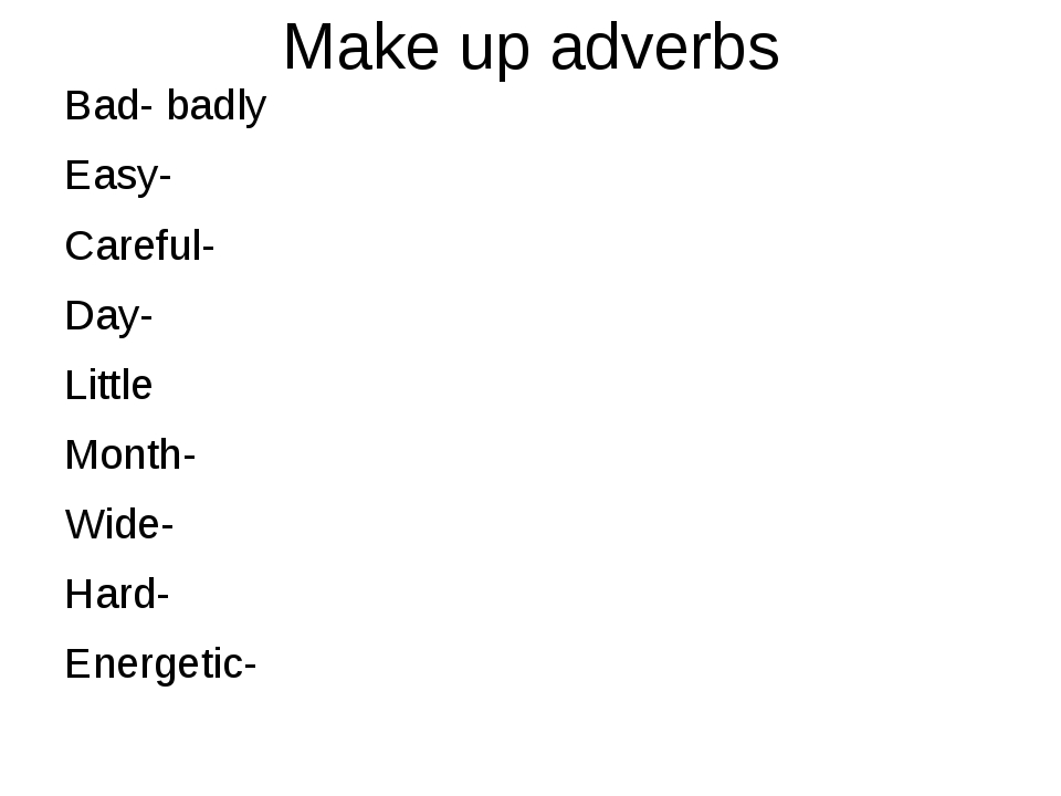Make up adverbs Bad- badly Easy- Careful- Day- Little Month- Wide- Hard- Ener...