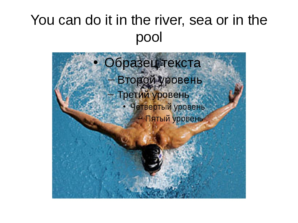 You can do it in the river, sea or in the pool