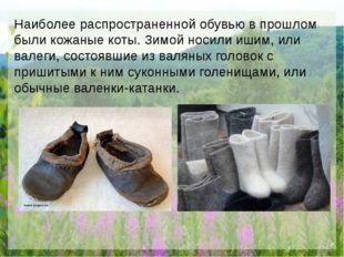 Наиболее распространенной обувью в прошлом были кожаные коты. Зимой носили и
