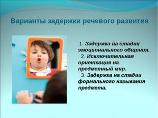 Варианты задержки речевого развития 1.Задержка на стадии эмоционального об