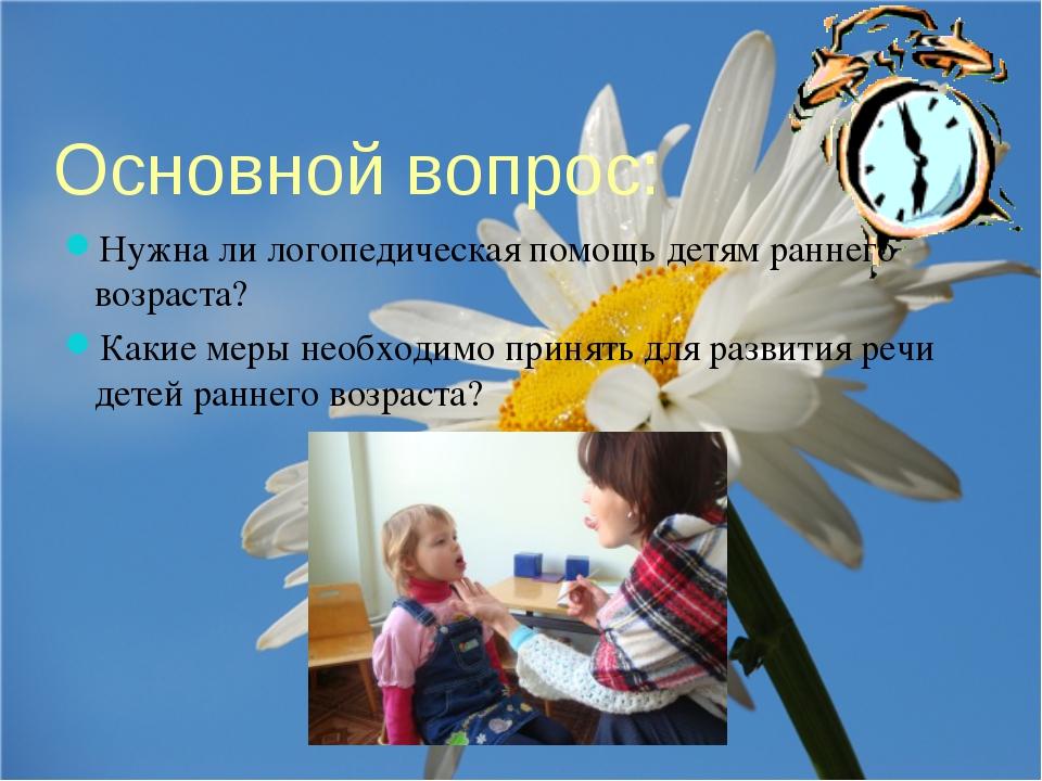 Основной вопрос: Нужна ли логопедическая помощь детям раннего возраста? Какие...
