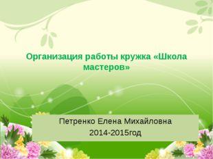 Организация работы кружка «Школа мастеров» Петренко Елена Михайловна 2014-201