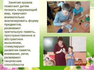 Занятия кружка помогают детям познать окружающий мир, приучают внимательно а