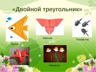 «Двойной треугольник» Рыбка Бабочка Головастик Лилия Нарциссы