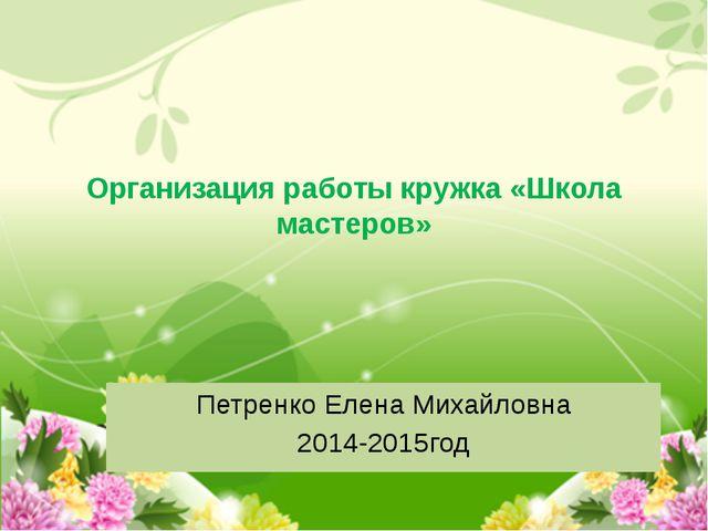 Организация работы кружка «Школа мастеров» Петренко Елена Михайловна 2014-201...