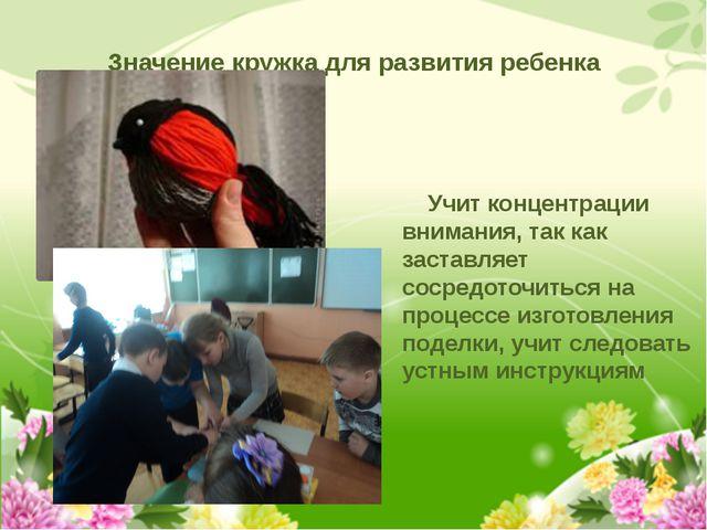 Значение кружка для развития ребенка Учит концентрации внимания, так как заст...