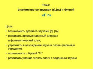 Тема: Знакомство со звуками (г),(гь) и буквой «Г г» Цель: познакомить детей