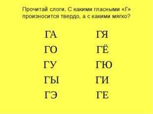 Прочитай слоги. С какими гласными «Г» произносится твердо, а с какими мягко?
