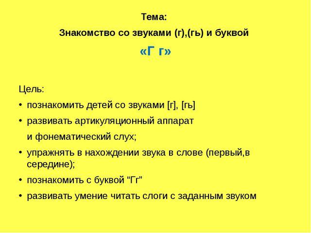 Тема: Знакомство со звуками (г),(гь) и буквой «Г г» Цель: познакомить детей...