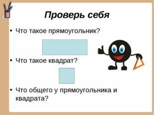 Проверь себя Что такое прямоугольник? Что такое квадрат? Что общего у прямоуг