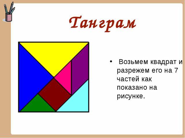 Танграм Возьмем квадрат и разрежем его на 7 частей как показано на рисунке.