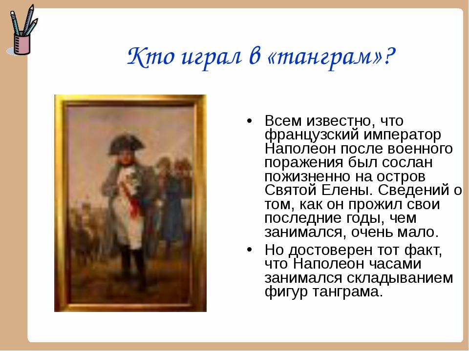 Кто играл в «танграм»? Всем известно, что французский император Наполеон посл...