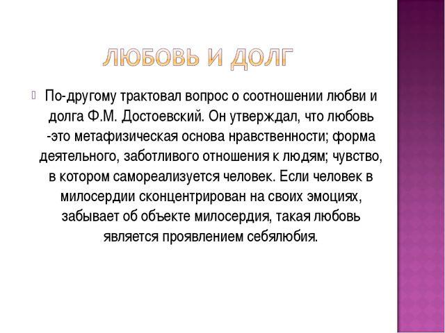 По-другому трактовал вопрос о соотношении любви и долга Ф.М. Достоевский. Он...