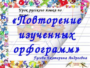 Урок русского языка по теме: «Повторение изученных орфограмм» Гусева Екатерин