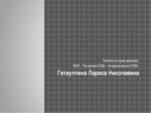 Учитель истории филиала МОУ «Тисовская СОШ» «Агафонковская ООШ» Гатауллина Л