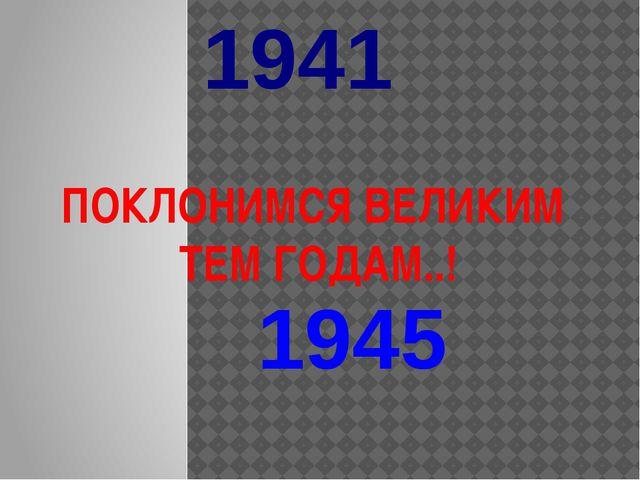 ПОКЛОНИМСЯ ВЕЛИКИМ ТЕМ ГОДАМ..! 1941 1945