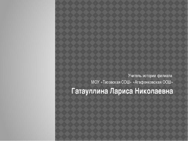 Учитель истории филиала МОУ «Тисовская СОШ» «Агафонковская ООШ» Гатауллина Л...