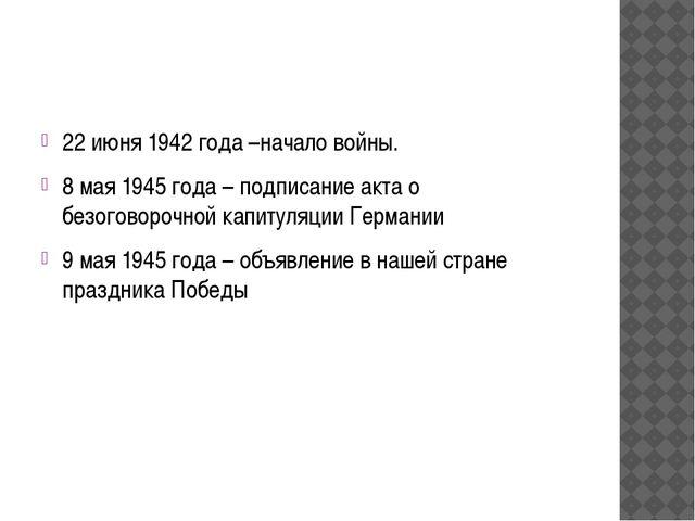 22 июня 1942 года –начало войны. 8 мая 1945 года – подписание акта о безогов...