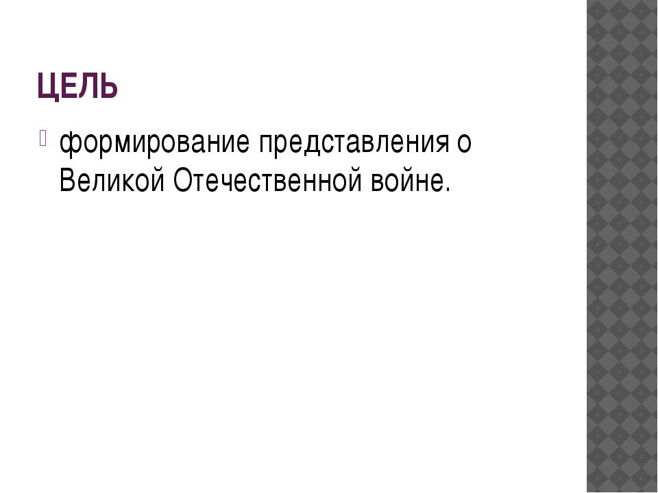 ЦЕЛЬ формирование представления о Великой Отечественной войне.