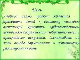 Главной целью проекта является - приобщать детей к богатому наследию осетинск