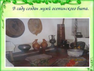 В саду создан музей осетинского быта.