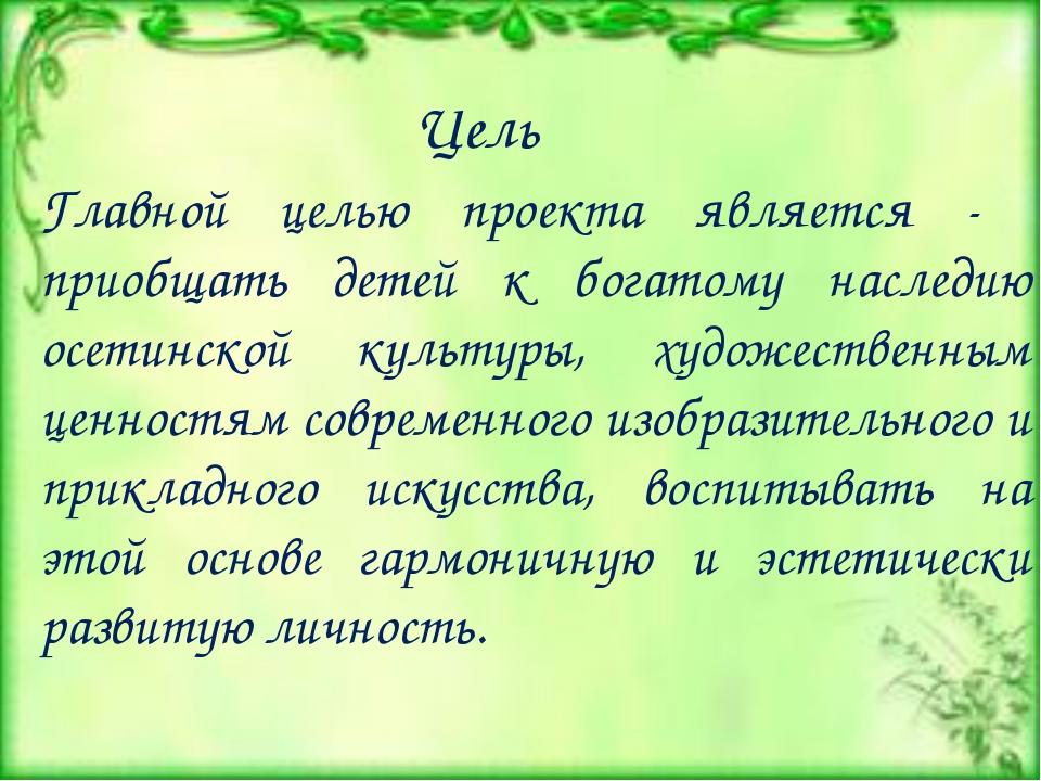 Главной целью проекта является - приобщать детей к богатому наследию осетинск...