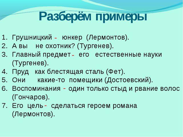 Разберём примеры Грушницкий  юнкер (Лермонтов). А вы не охотник? (Тургенев...