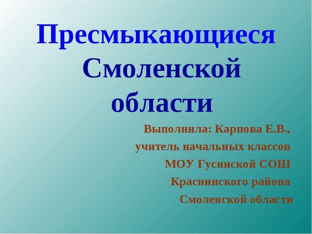 Пресмыкающиеся Смоленской области Выполнила: Карпова Е.В., учитель начальных...