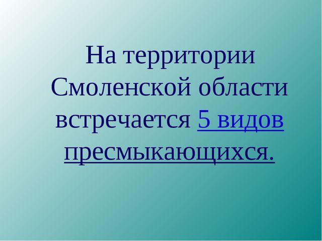 На территории Смоленской области встречается 5 видов пресмыкающихся.