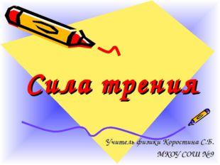 Сила трения Учитель физики Коростина С.Б. МКОУ СОШ № 9