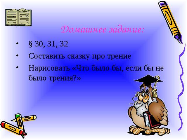 Домашнее задание: § 30, 31, 32 Составить сказку про трение Нарисовать «Что бы...