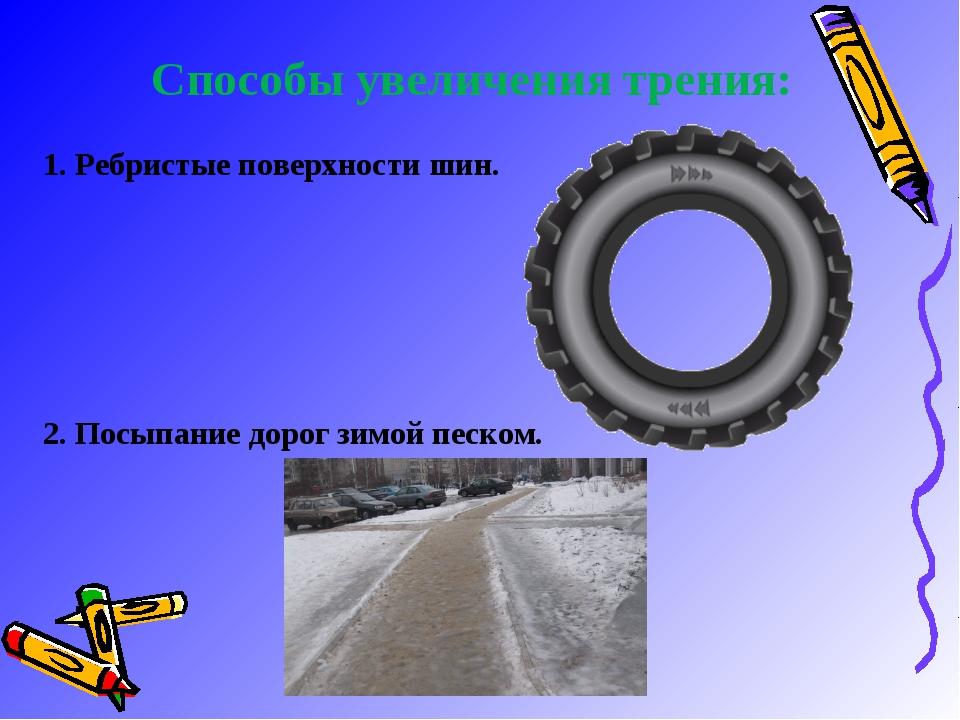 Способы увеличения трения: 1. Ребристые поверхности шин. 2. Посыпание дорог...
