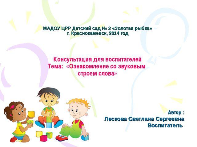 МАДОУ ЦРР Детский сад № 2 «Золотая рыбка» г. Краснокаменск, 2014 год Консульт...
