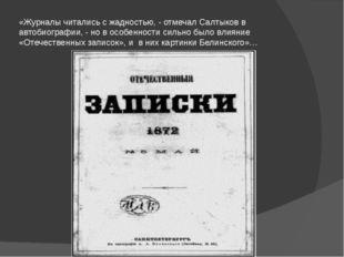 «Журналы читались с жадностью, - отмечал Салтыков в автобиографии, - но в осо