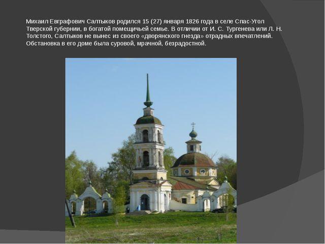 Михаил Евграфович Салтыков родился 15 (27) января 1826 года в селе Спас-Угол...