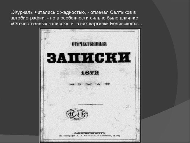 «Журналы читались с жадностью, - отмечал Салтыков в автобиографии, - но в осо...