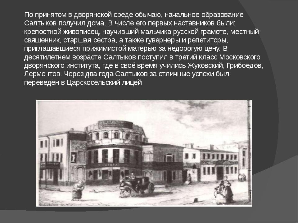 По принятом в дворянской среде обычаю, начальное образование Салтыков получил...