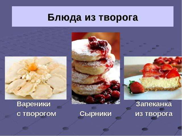 Вареники  Запеканка с творогом Сырники из творога Блюда из творога