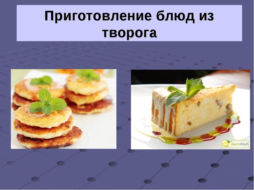 Приготовление блюд из творога