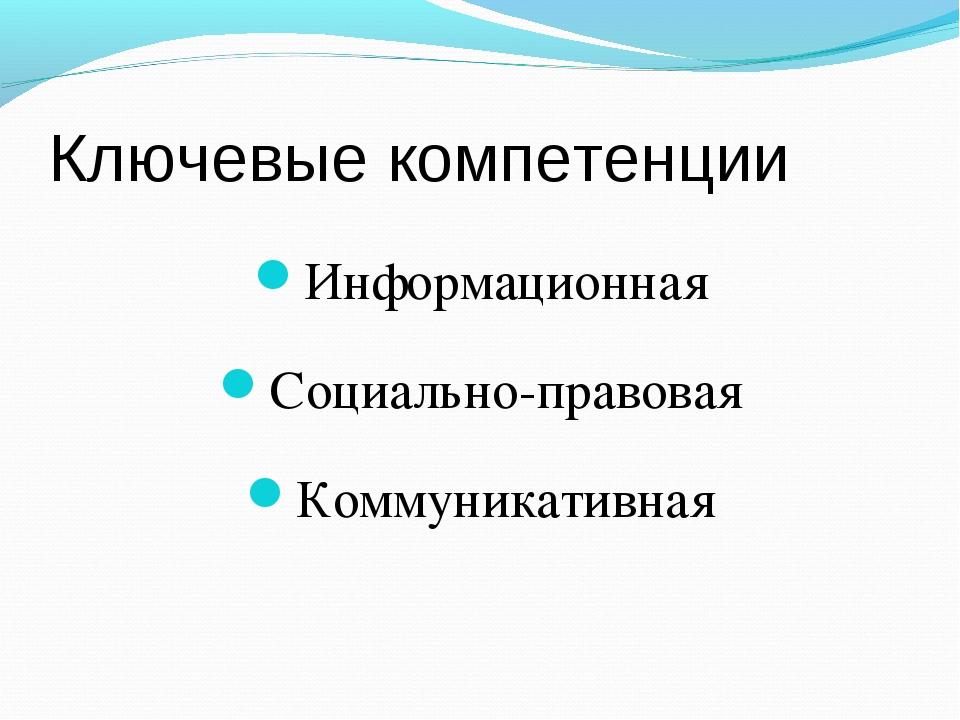 Ключевые компетенции Информационная Социально-правовая Коммуникативная