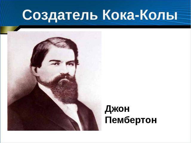 Джон Пембертон Создатель Кока-Колы