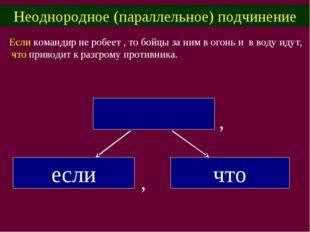 Неоднородное (параллельное) подчинение Если командир не робеет , то бойцы за