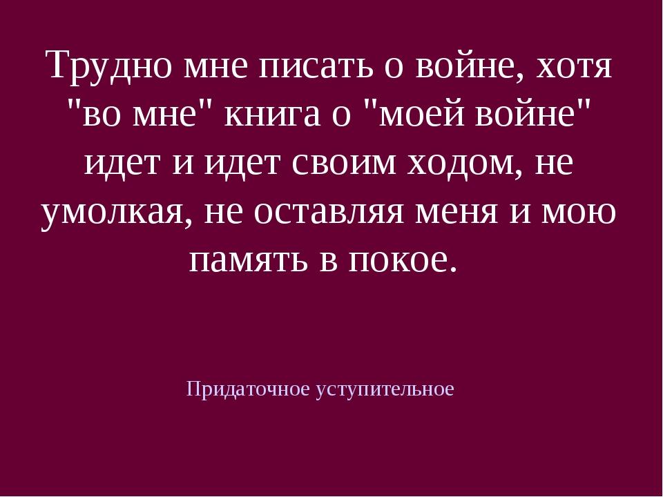 """Трудно мне писать о войне, хотя """"во мне"""" книга о """"моей войне"""" идет и идет сво..."""