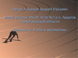 Автор: Кузнецов Андрей Юрьевич Место работы: МБОУ АСШ №2 р.п. Ардатов Нижего