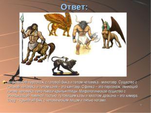 * Ответ: мифический персонаж с головой быка и телом человека - минотавр. Суще