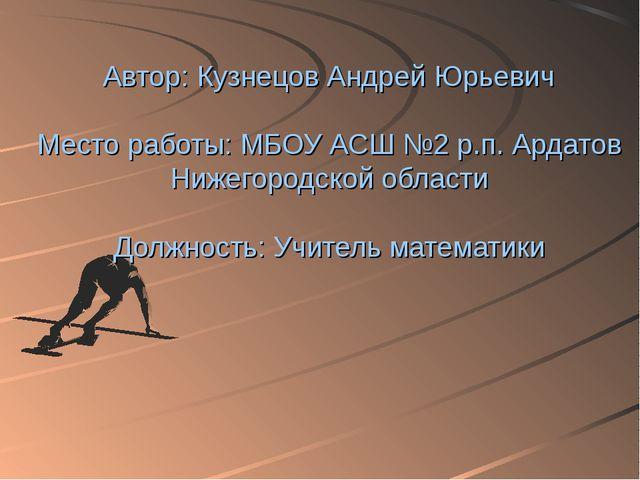 Автор: Кузнецов Андрей Юрьевич Место работы: МБОУ АСШ №2 р.п. Ардатов Нижего...